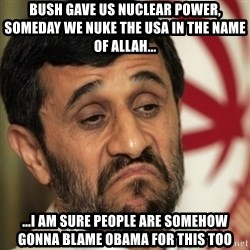 ahmadinejad - bush gave us nuclear power, someday we nuke the usa in the name of allah... ...i am sure people are somehow gonna blame obama for this too