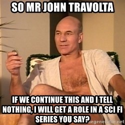 Sexual Picard - so mr john travolta if we continue this and i tell nothing, i will get a role in a sci fi series you say?