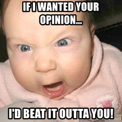 Angry baby - IF I WANTED YOUR OPINION... I'D BEAT IT OUTTA YOU!