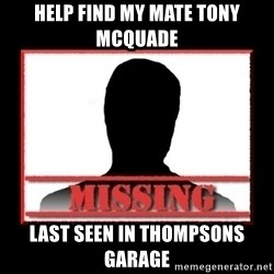 Missing person - HELP find my mate tony mcquade last seen in thompsons garage