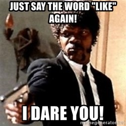 "English motherfucker, do you speak it? - just say the word ""like"" again!  I dare you!"