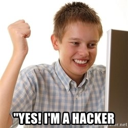 "First Day on the internet kid -  ""yes! I'm a hacker"