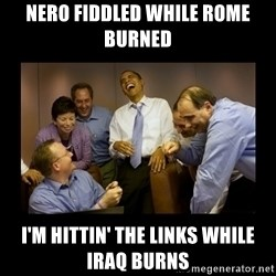 obama laughing  - nero fiddled while rome burned i'm hittin' the links while iraq burns