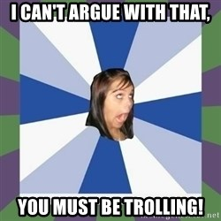 Annoying FB girl - I can't argue with that, you must be trolling!