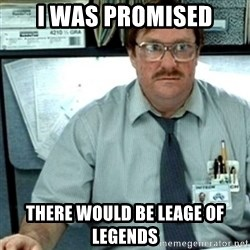 Milton Office Space - I was promised there would be leage of legends