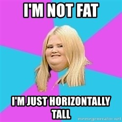 Fat Girl - i'm not fat i'm just horizontally tall
