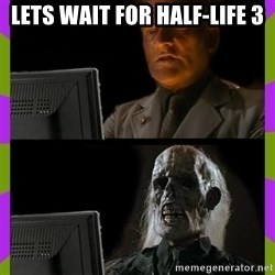 ill just wait here - Lets wait for half-life 3