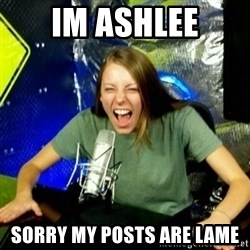 Unfunny/Uninformed Podcast Girl - IM ASHLEE SORRY MY POSTS ARE LAME