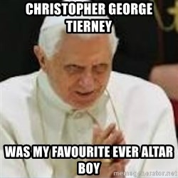 Pedo Pope - christopher George tierney was my favourite ever altar boy