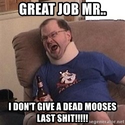 Fuming tourettes guy - Great job mr.. I don't give a dead Mooses last shit!!!!!