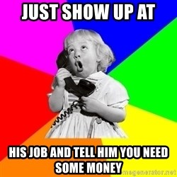 ill informed 1950s advice child - just show up at  his job and tell him you need some money