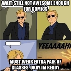 David Caruso - wait, still not awesome enough for comics must wear extra pair of glasses, okay im ready