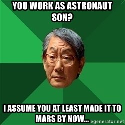 High Expectations Asian Father - YOU WORK AS ASTRONAUT SON? i ASSUME YOU AT LEAST MADE IT TO MARS BY NOW...
