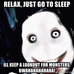 go to sleep - RELAX, JUST GO TO SLEEP ILL KEEP A LOOKOUT FOR MONSTERS, BWAHAHAHAHAHA!