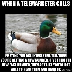 advice mallard - When a telemarketer calls Pretend you are interested, tell them you're getting a new number, give them the new fake number, then act like you're not able to hear them and hang up.