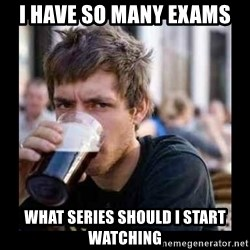 Bad student - i have so many exams what series should I start watching