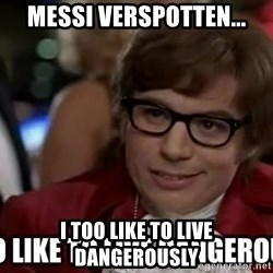 I too like to live dangerously - Messi verspotten... i too like to live dangerously