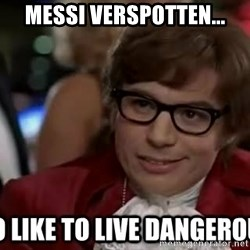 I too like to live dangerously - Messi verspotten...