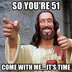 jesus says - so you're 51 come with me....it's time
