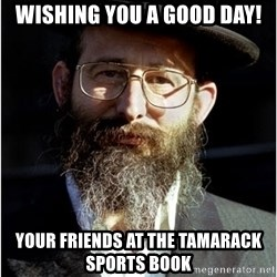 Like-A-Jew - Wishing you a good day! Your friends at the Tamarack Sports Book