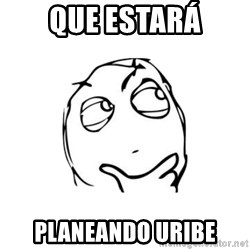 thinking guy - QUE ESTARÁ PLANEANDO URIBE
