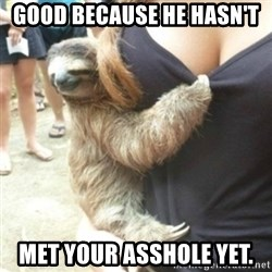 Perverted Sloth - Good because he hasn't  Met your asshole yet.