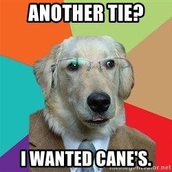 Business Dog - Another tie?  I wanted Cane's.