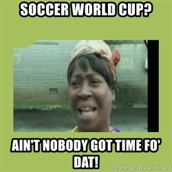Sugar Brown - soccer world cup? ain't nobody got time fo' dat!