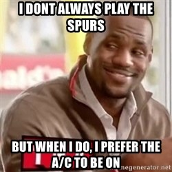 lebron - I Dont always play the spurs But when i do, I prefer the A/C to be on