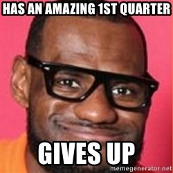 LelBron James - Has an amazing 1st quarter gives up