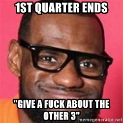 "LelBron James - 1st quarter ends ""give a fuck about the other 3"""