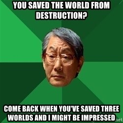 High Expectations Asian Father - you saved the world from destruction? come back when you've saved three worlds and i might be impressed