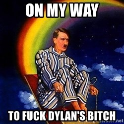 Bed Time Hitler - On my way To fuck Dylan's bitch