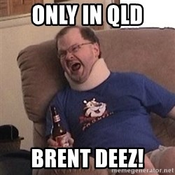 Fuming tourettes guy - ONLY IN QLD  BRENT DEEZ!