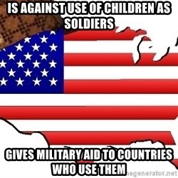 Scumbag America - Is against use of children as soldiers Gives military aid to countries who use them