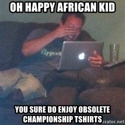 Meme Dad - Oh happy african kid you sure do enjoy obsolete championship tshirts