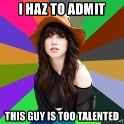 Carly Rae Jepsen Meme - I haz to admit This guy is too talented