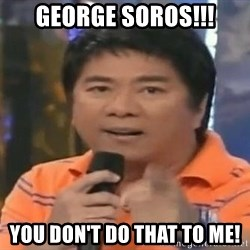 willie revillame you dont do that to me - George soros!!! you don't do that to me!