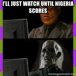 ill just wait here - I'll just watch until nigeria scores