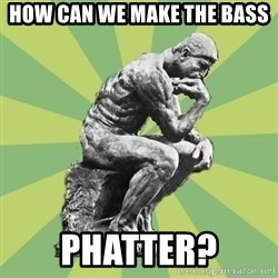 Overly-Literal Thinker - How can we make the bass phatter?