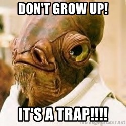 Its A Trap - Don't Grow up! IT'S A TRAP!!!!