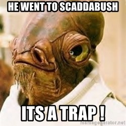 Its A Trap - HE WENT TO SCADDABUSH its a trap !