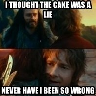 Never Have I Been So Wrong - i thought the cake was a lie never have i been so wrong