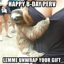 Perverted Sloth - happy b-day perv lemme unwrap your gift