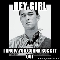 Hey Girl (Joseph Gordon-Levitt) - Hey girl I know you gonna rock it out
