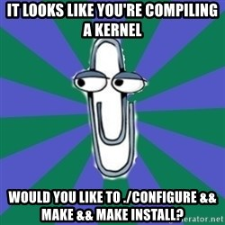 Annoying Clippy - it looks like you're compiling a kernel would you like to ./configure && make && make install?