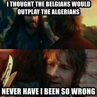 Never Have I Been So Wrong - I thought the belgians would outplay the Algerians  Never Have I Been So Wrong