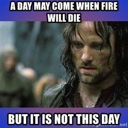 but it is not this day - A day may come when fire will die But it is not this day