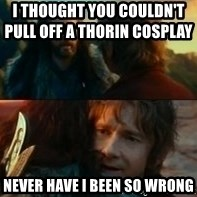 Never Have I Been So Wrong - I thought you couldn't pull off a Thorin cosplay                   never have i been so wrong