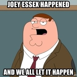 And we all let it happen - Joey Essex Happened And we all let it happen